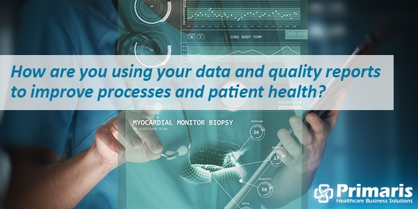 How are you using your data and quality reports to improve processes and patient health?